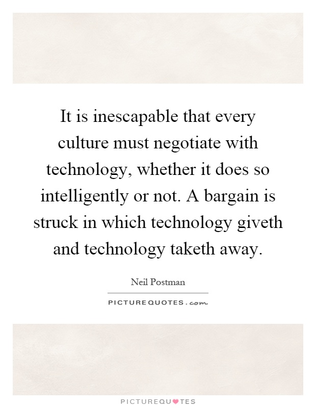 It is inescapable that every culture must negotiate with technology, whether it does so intelligently or not. A bargain is struck in which technology giveth and technology taketh away Picture Quote #1
