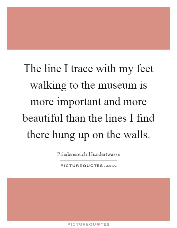 The line I trace with my feet walking to the museum is more important and more beautiful than the lines I find there hung up on the walls Picture Quote #1