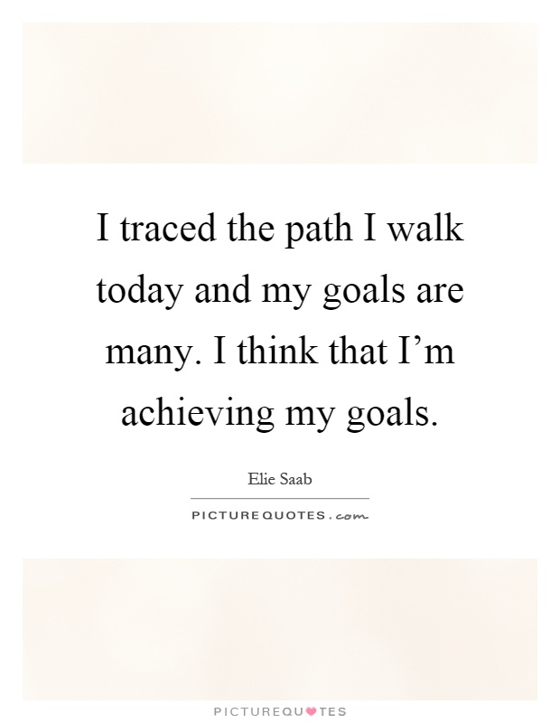 I traced the path I walk today and my goals are many. I think that I'm achieving my goals Picture Quote #1