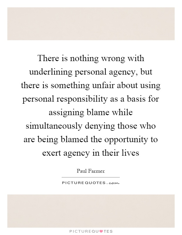 There is nothing wrong with underlining personal agency, but there is something unfair about using personal responsibility as a basis for assigning blame while simultaneously denying those who are being blamed the opportunity to exert agency in their lives Picture Quote #1