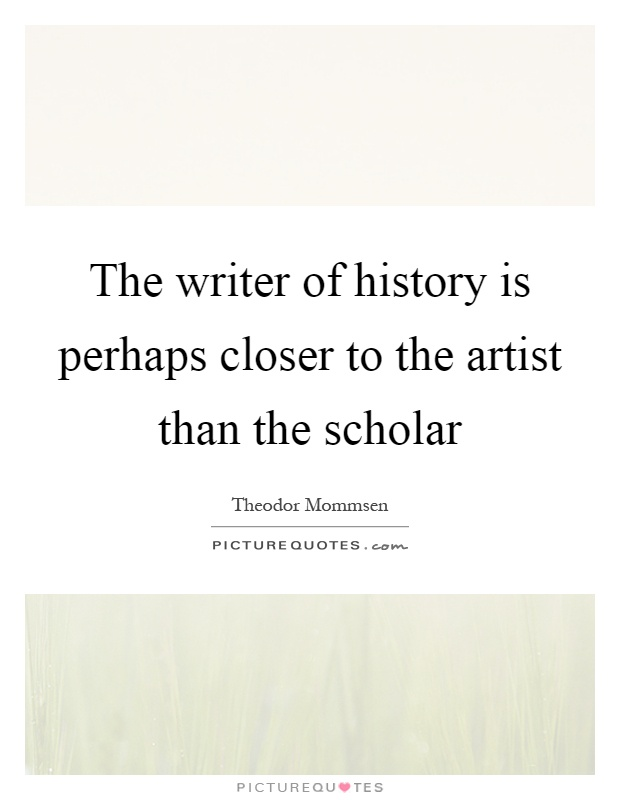 The writer of history is perhaps closer to the artist than the scholar Picture Quote #1