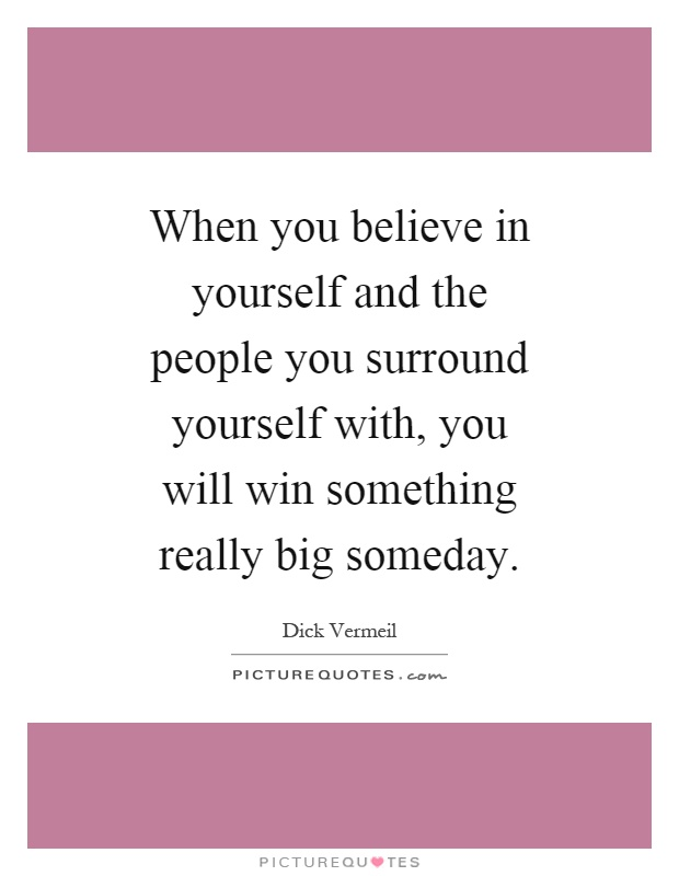 When you believe in yourself and the people you surround yourself with, you will win something really big someday Picture Quote #1