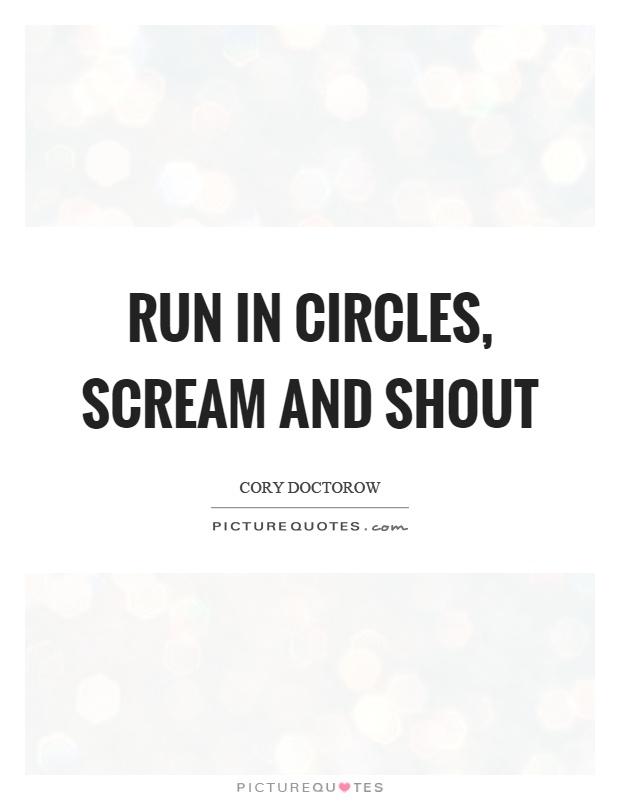 Run in circles, scream and shout Picture Quote #1