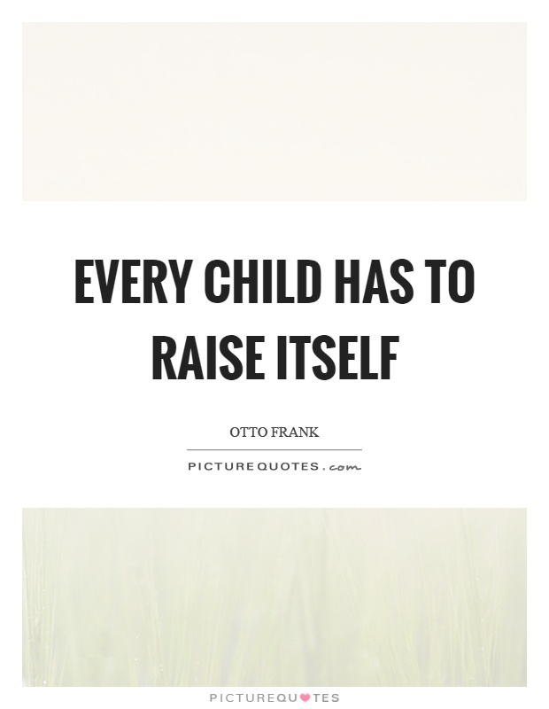 Every child has to raise itself Picture Quote #1