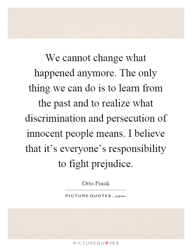 We cannot change what happened anymore. The only thing we can do is to learn from the past and to realize what discrimination and persecution of innocent people means. I believe that it's everyone's responsibility to fight prejudice Picture Quote #1