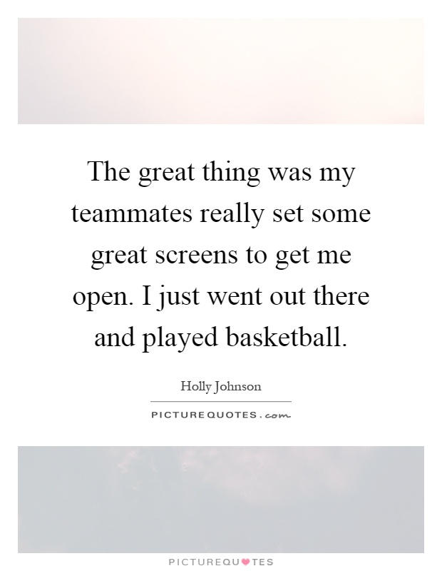 The great thing was my teammates really set some great screens to get me open. I just went out there and played basketball Picture Quote #1