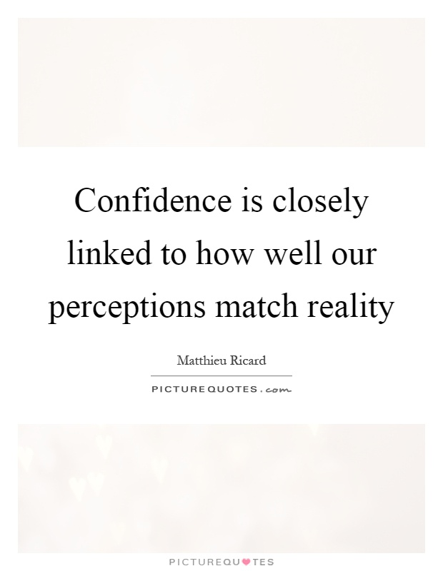 Confidence is closely linked to how well our perceptions match reality Picture Quote #1