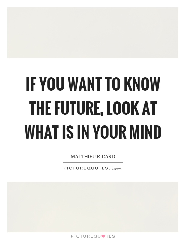 If you want to know the future, look at what is in your mind Picture Quote #1