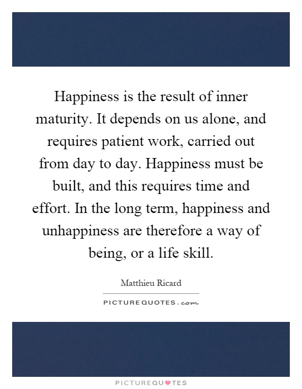 Happiness is the result of inner maturity. It depends on us alone, and requires patient work, carried out from day to day. Happiness must be built, and this requires time and effort. In the long term, happiness and unhappiness are therefore a way of being, or a life skill Picture Quote #1