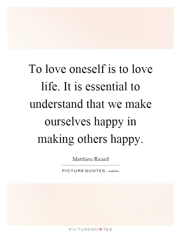 To love oneself is to love life. It is essential to understand that we make ourselves happy in making others happy Picture Quote #1