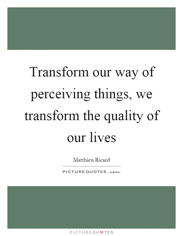 Transform our way of perceiving things, we transform the quality of our lives Picture Quote #1