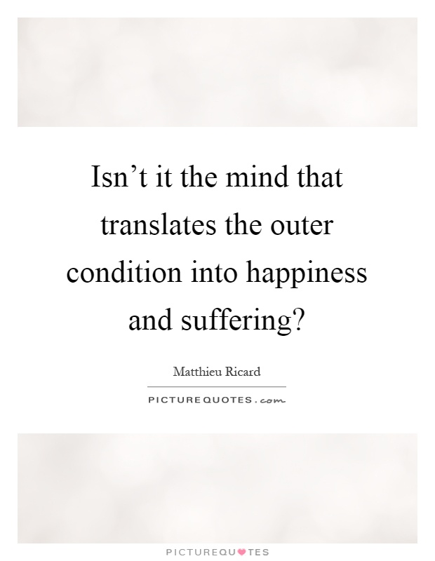 Isn't it the mind that translates the outer condition into happiness and suffering? Picture Quote #1