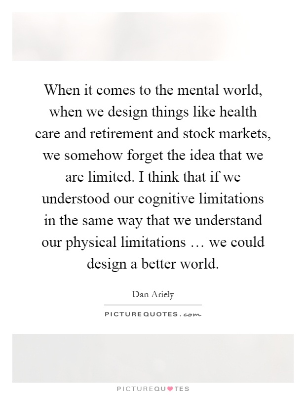 When it comes to the mental world, when we design things like health care and retirement and stock markets, we somehow forget the idea that we are limited. I think that if we understood our cognitive limitations in the same way that we understand our physical limitations … we could design a better world Picture Quote #1