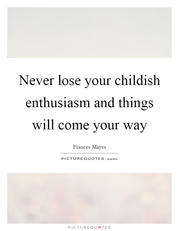 Never lose your childish enthusiasm and things will come your way Picture Quote #1