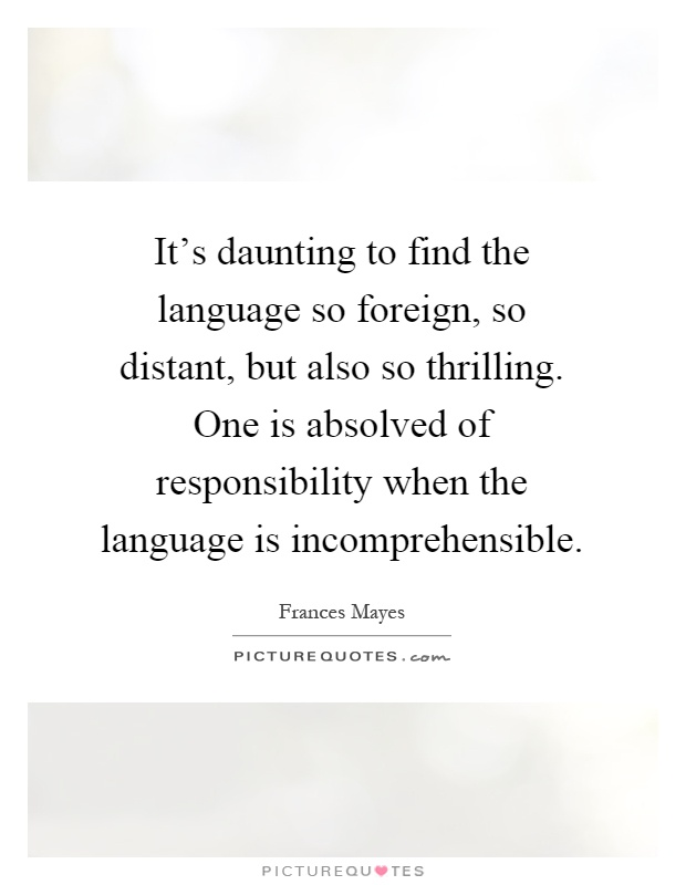 It's daunting to find the language so foreign, so distant, but also so thrilling. One is absolved of responsibility when the language is incomprehensible Picture Quote #1