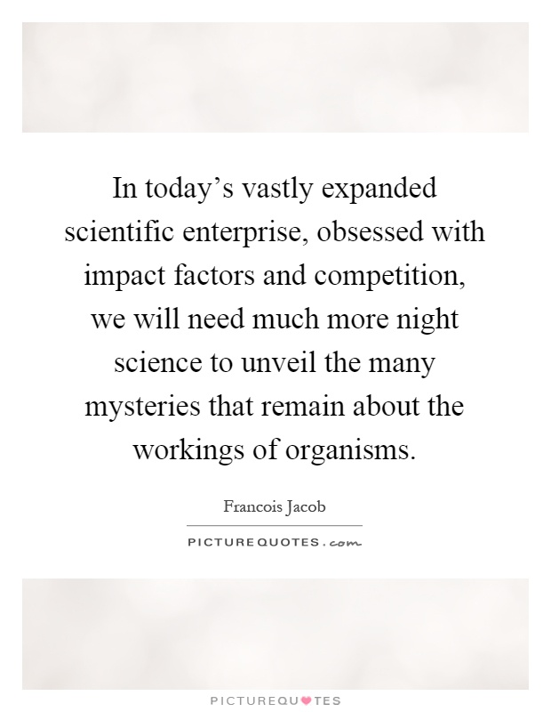 In today's vastly expanded scientific enterprise, obsessed with impact factors and competition, we will need much more night science to unveil the many mysteries that remain about the workings of organisms Picture Quote #1