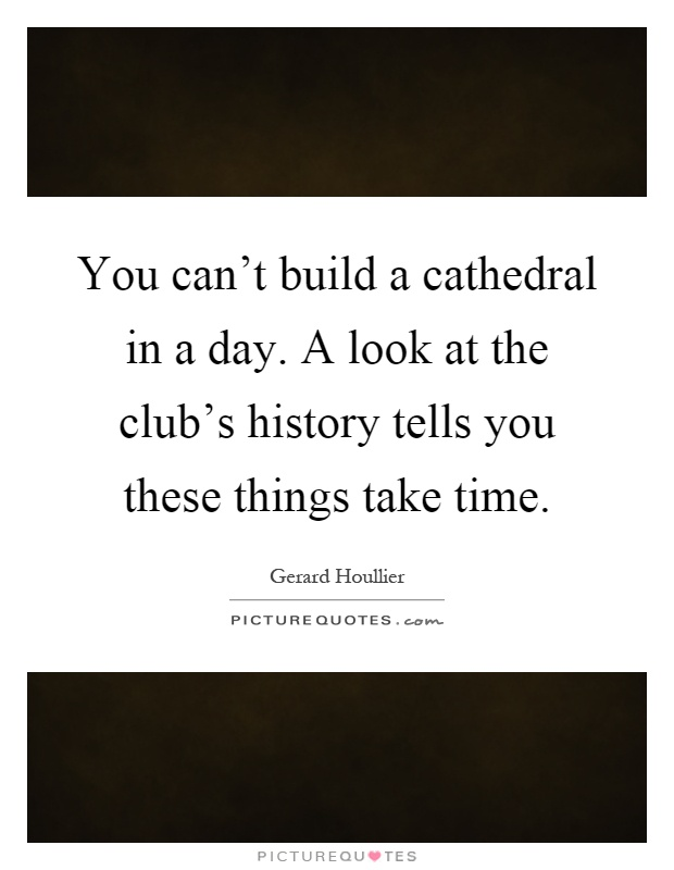 You can't build a cathedral in a day. A look at the club's history tells you these things take time Picture Quote #1