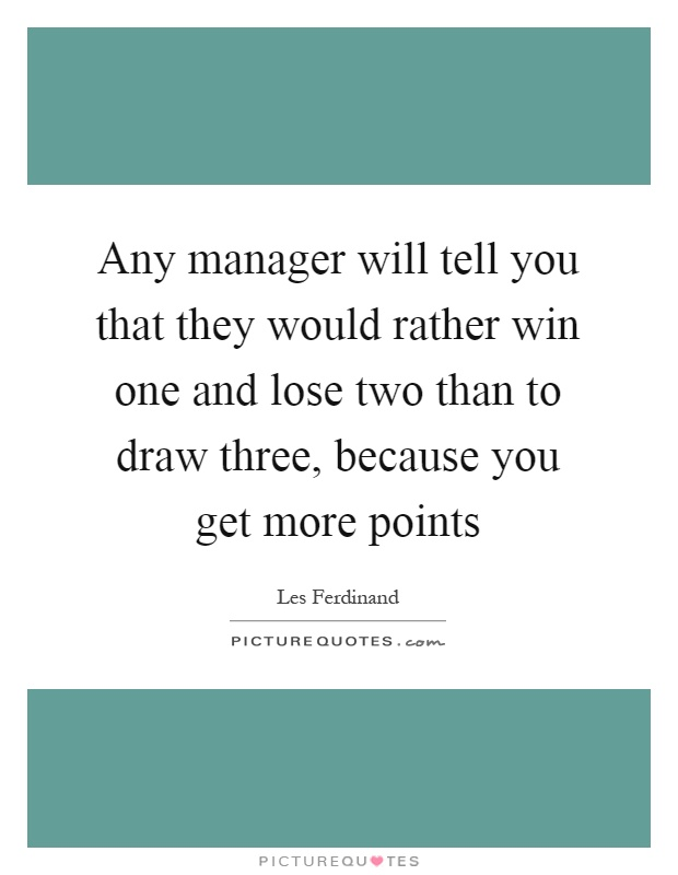 Any manager will tell you that they would rather win one and lose two than to draw three, because you get more points Picture Quote #1