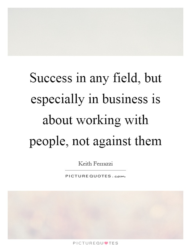 Success in any field, but especially in business is about working with people, not against them Picture Quote #1