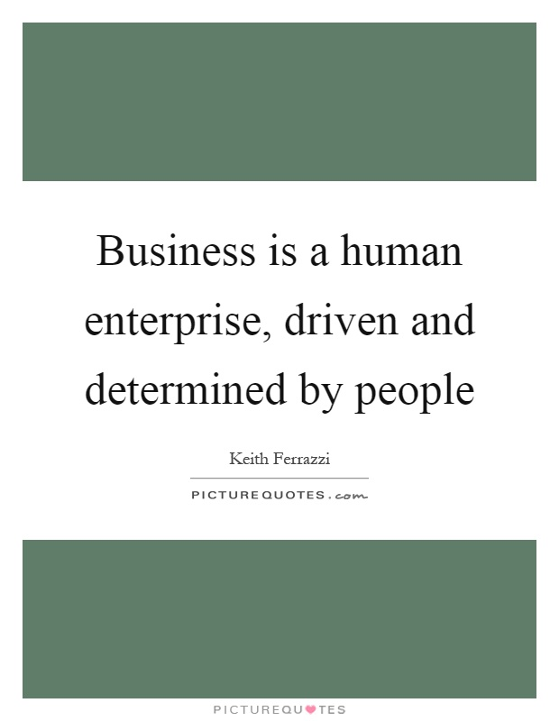 Business is a human enterprise, driven and determined by people Picture Quote #1