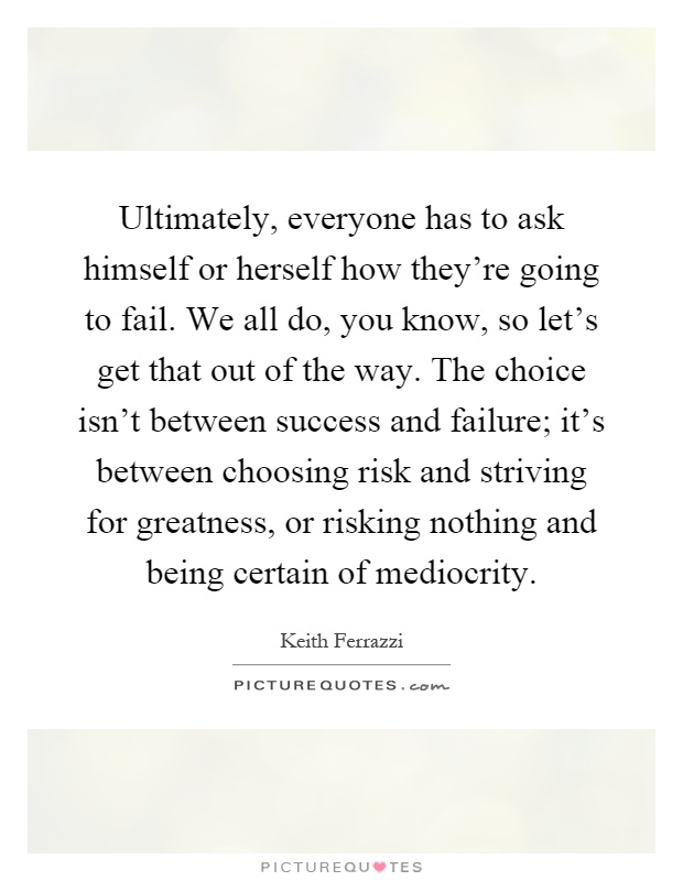 Ultimately, everyone has to ask himself or herself how they're going to fail. We all do, you know, so let's get that out of the way. The choice isn't between success and failure; it's between choosing risk and striving for greatness, or risking nothing and being certain of mediocrity Picture Quote #1