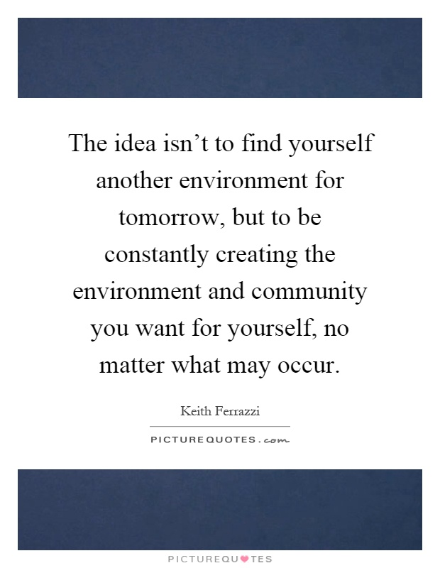The idea isn't to find yourself another environment for tomorrow, but to be constantly creating the environment and community you want for yourself, no matter what may occur Picture Quote #1