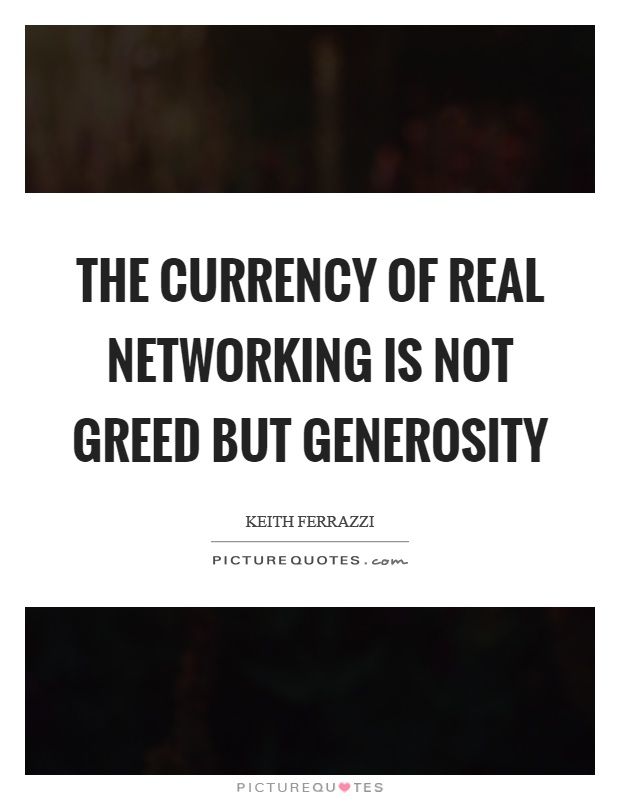 The currency of real networking is not greed but generosity Picture Quote #1