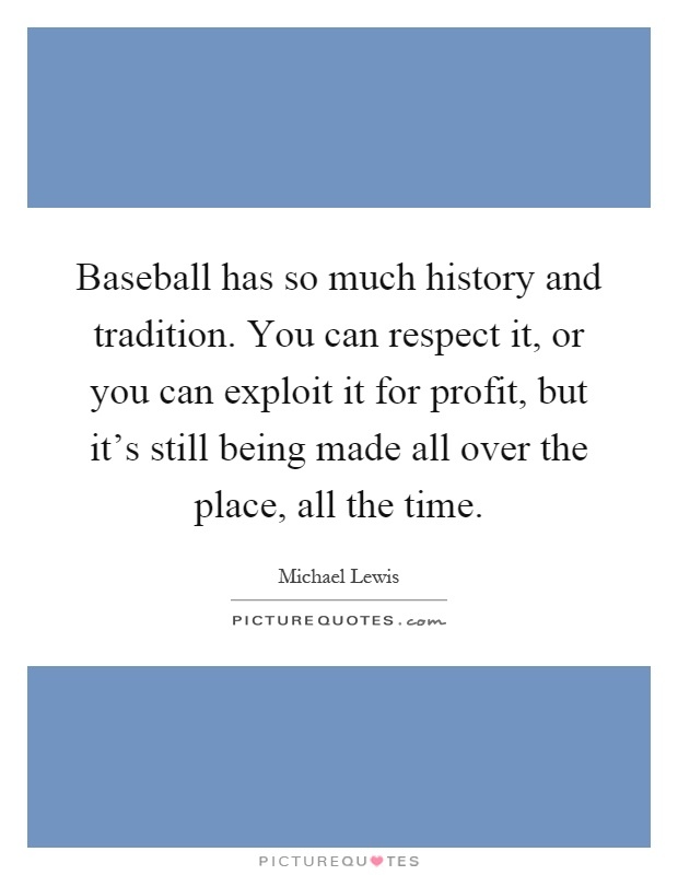 Baseball has so much history and tradition. You can respect it, or you can exploit it for profit, but it's still being made all over the place, all the time Picture Quote #1
