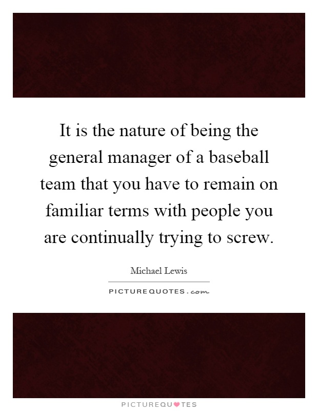 It is the nature of being the general manager of a baseball team that you have to remain on familiar terms with people you are continually trying to screw Picture Quote #1