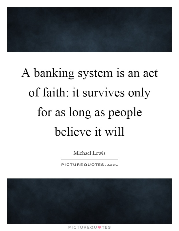 A banking system is an act of faith: it survives only for as long as people believe it will Picture Quote #1