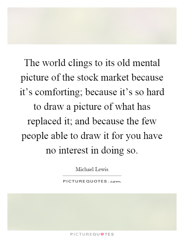 The world clings to its old mental picture of the stock market because it's comforting; because it's so hard to draw a picture of what has replaced it; and because the few people able to draw it for you have no interest in doing so Picture Quote #1