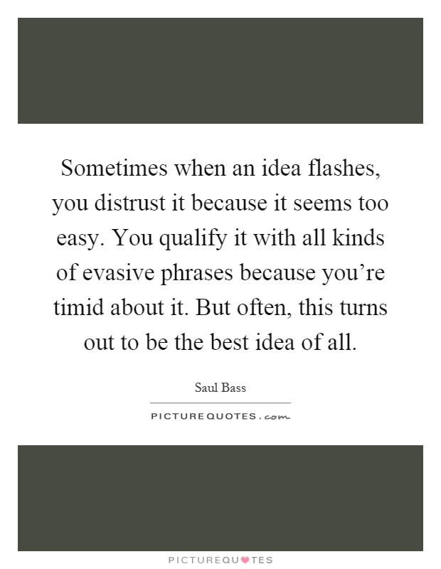 Sometimes when an idea flashes, you distrust it because it seems too easy. You qualify it with all kinds of evasive phrases because you're timid about it. But often, this turns out to be the best idea of all Picture Quote #1