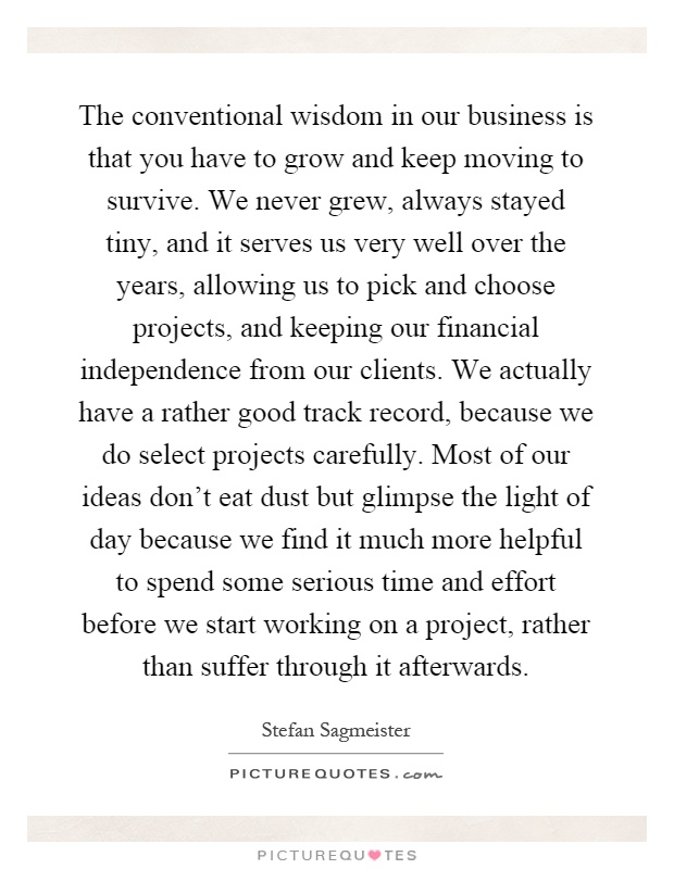 The conventional wisdom in our business is that you have to grow and keep moving to survive. We never grew, always stayed tiny, and it serves us very well over the years, allowing us to pick and choose projects, and keeping our financial independence from our clients. We actually have a rather good track record, because we do select projects carefully. Most of our ideas don't eat dust but glimpse the light of day because we find it much more helpful to spend some serious time and effort before we start working on a project, rather than suffer through it afterwards Picture Quote #1