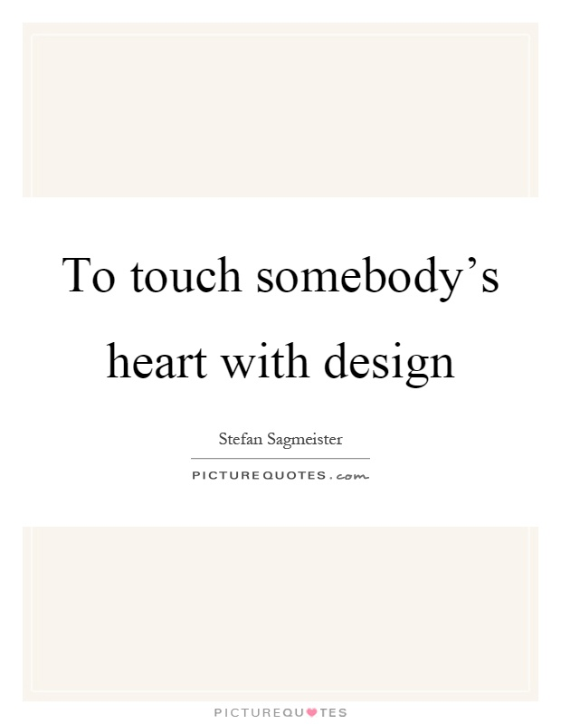 To touch somebody's heart with design Picture Quote #1
