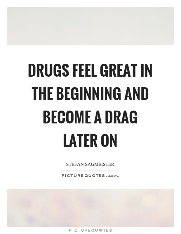 Drugs feel great in the beginning and become a drag later on Picture Quote #1