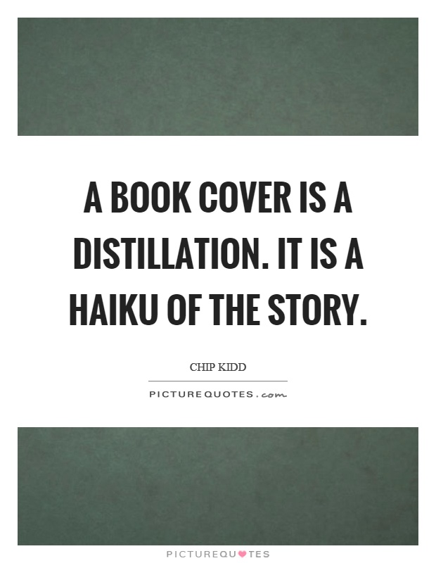 A book cover is a distillation. It is a haiku of the story Picture Quote #1