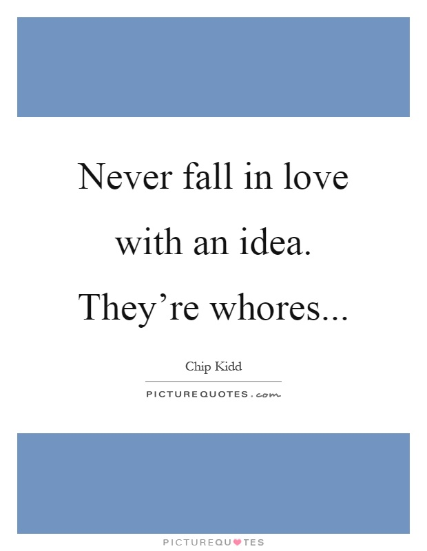 Never fall in love with an idea. They're whores Picture Quote #1