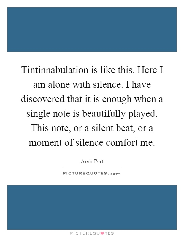 Tintinnabulation is like this. Here I am alone with silence. I have discovered that it is enough when a single note is beautifully played. This note, or a silent beat, or a moment of silence comfort me Picture Quote #1