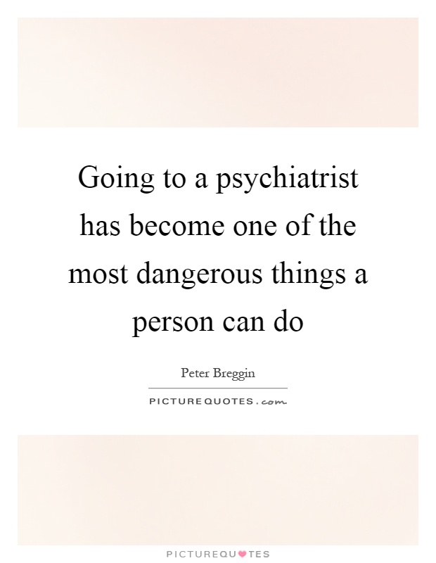 Going to a psychiatrist has become one of the most dangerous things a person can do Picture Quote #1