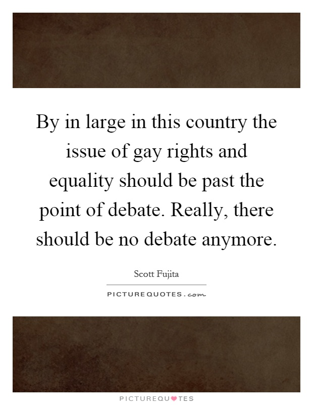 By in large in this country the issue of gay rights and equality should be past the point of debate. Really, there should be no debate anymore Picture Quote #1