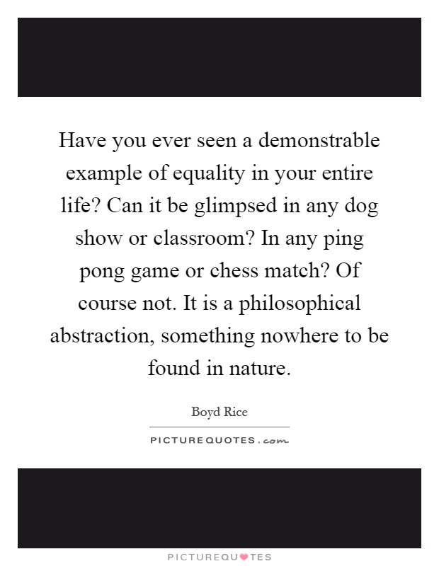Have you ever seen a demonstrable example of equality in your entire life? Can it be glimpsed in any dog show or classroom? In any ping pong game or chess match? Of course not. It is a philosophical abstraction, something nowhere to be found in nature Picture Quote #1