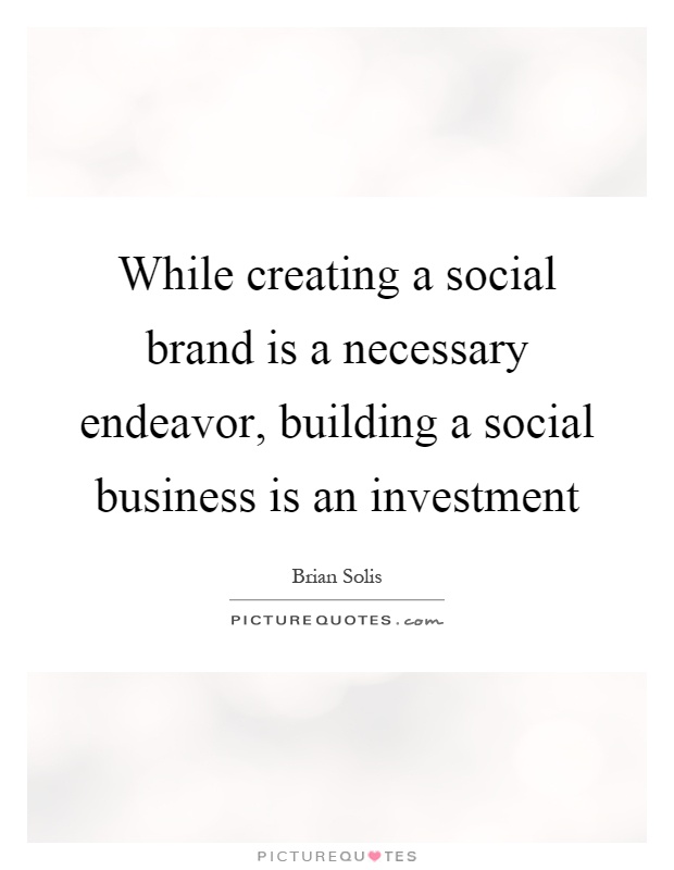 While creating a social brand is a necessary endeavor, building a social business is an investment Picture Quote #1