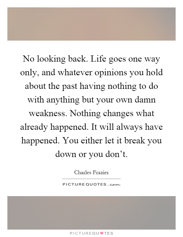 No looking back. Life goes one way only, and whatever opinions you hold about the past having nothing to do with anything but your own damn weakness. Nothing changes what already happened. It will always have happened. You either let it break you down or you don't Picture Quote #1