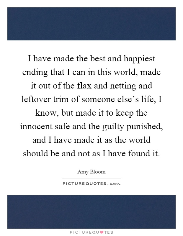 I have made the best and happiest ending that I can in this world, made it out of the flax and netting and leftover trim of someone else's life, I know, but made it to keep the innocent safe and the guilty punished, and I have made it as the world should be and not as I have found it Picture Quote #1