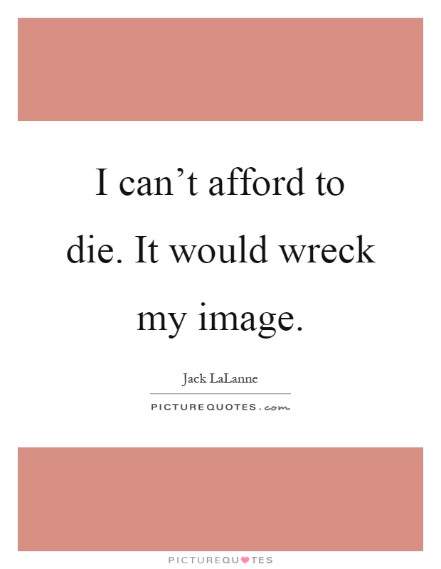 I can't afford to die. It would wreck my image Picture Quote #1