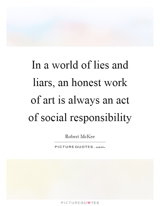 In a world of lies and liars, an honest work of art is always an act of social responsibility Picture Quote #1