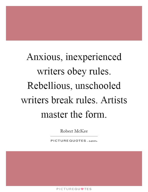 Anxious, inexperienced writers obey rules. Rebellious, unschooled writers break rules. Artists master the form Picture Quote #1