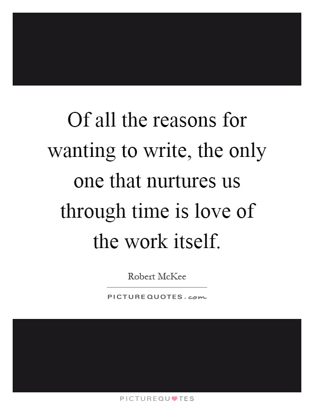 Of all the reasons for wanting to write, the only one that nurtures us through time is love of the work itself Picture Quote #1