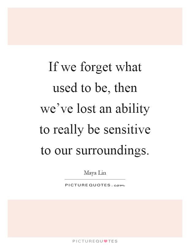 If we forget what used to be, then we've lost an ability to really be sensitive to our surroundings Picture Quote #1