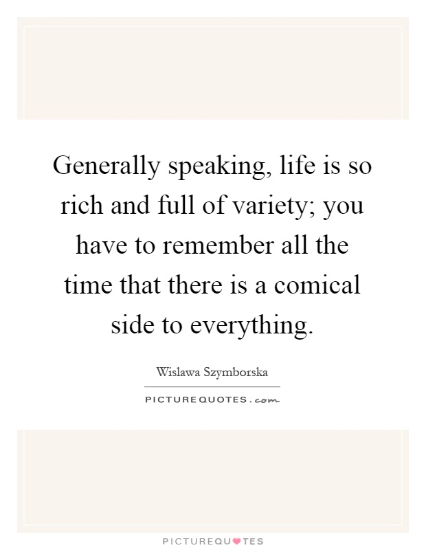 Generally speaking, life is so rich and full of variety; you have to remember all the time that there is a comical side to everything Picture Quote #1